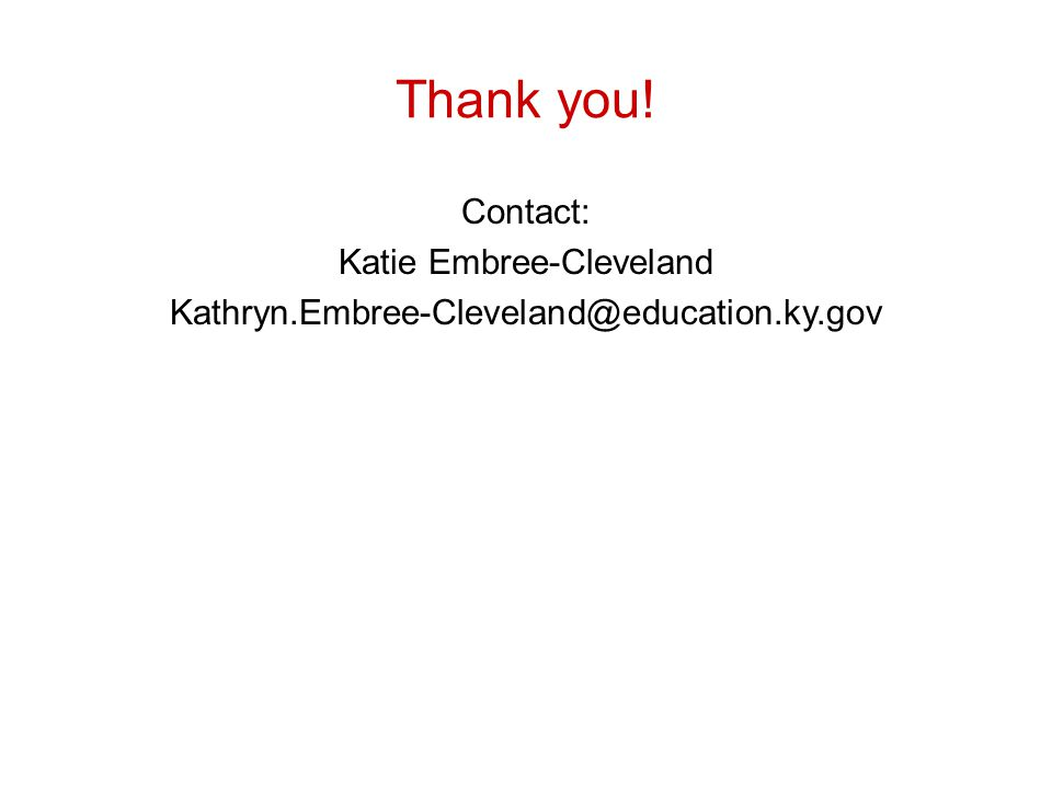 Thank you! Contact: Katie Embree-Cleveland Kathryn.Embree-Cleveland@education.ky.gov