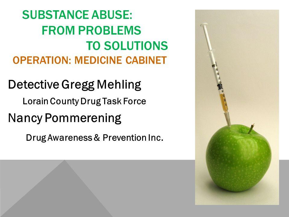 SUBSTANCE ABUSE: FROM PROBLEMS TO SOLUTIONS OPERATION: MEDICINE CABINET Detective Gregg Mehling Lorain County Drug Task Force Nancy Pommerening Drug Awareness & Prevention Inc.