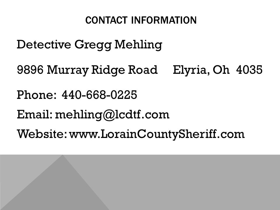 CONTACT INFORMATION Detective Gregg Mehling 9896 Murray Ridge Road Elyria, Oh 4035 Phone: 440-668-0225 Email: mehling@lcdtf.com Website: www.LorainCountySheriff.com