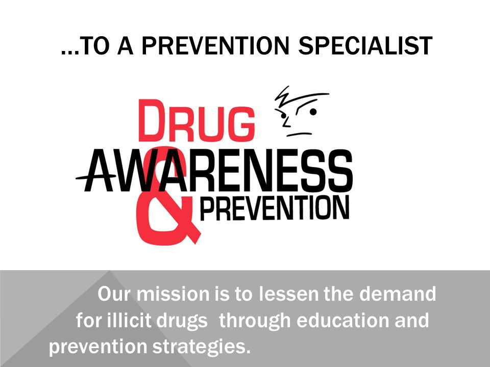 …TO A PREVENTION SPECIALIST Our mission is to lessen the demand for illicit drugs through education and prevention strategies.