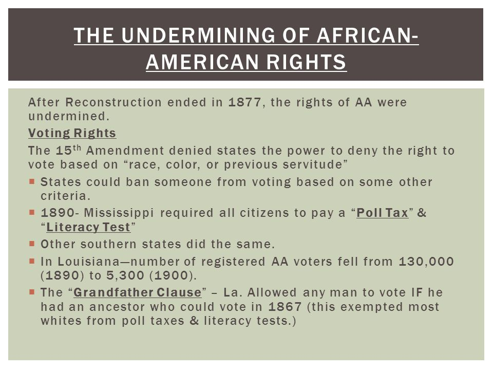 After Reconstruction ended in 1877, the rights of AA were undermined. Voting Rights The 15 th Amendment denied states the power to deny the right to v