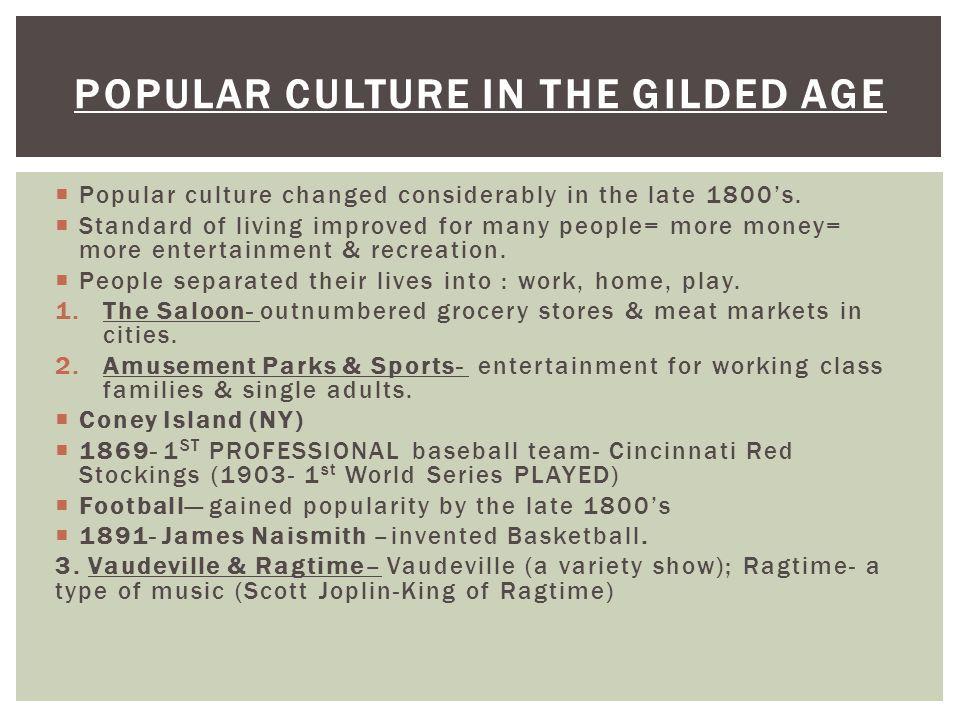  Popular culture changed considerably in the late 1800's.  Standard of living improved for many people= more money= more entertainment & recreation.