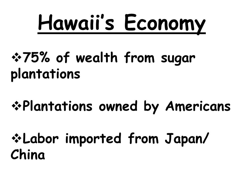 Hawaii's Economy  75% of wealth from sugar plantations  Plantations owned by Americans  Labor imported from Japan/ China
