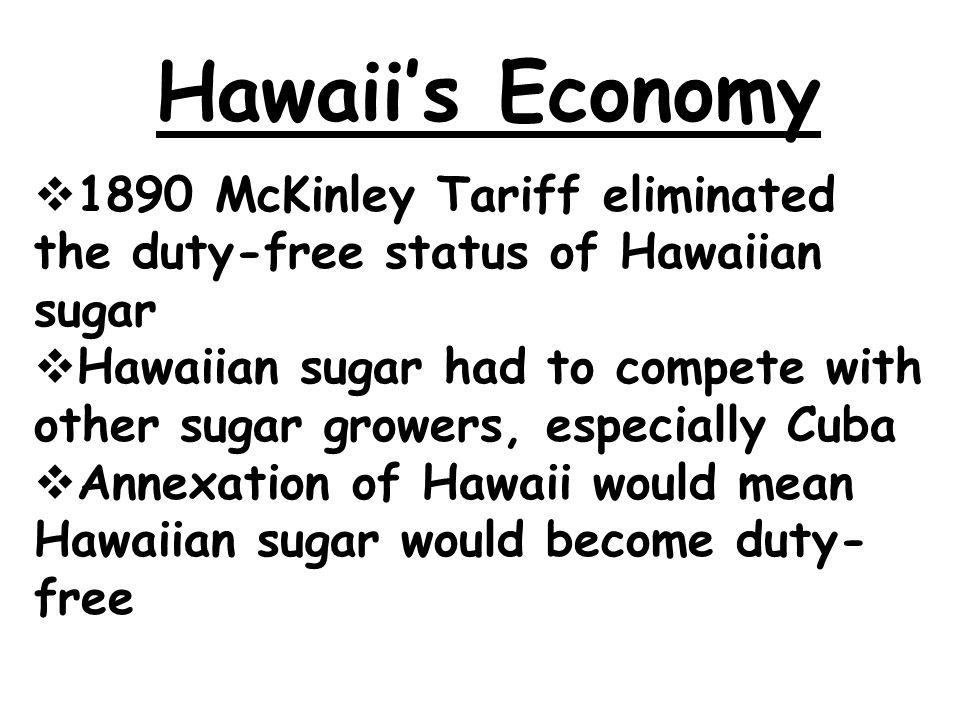 Hawaii's Economy  1890 McKinley Tariff eliminated the duty-free status of Hawaiian sugar  Hawaiian sugar had to compete with other sugar growers, especially Cuba  Annexation of Hawaii would mean Hawaiian sugar would become duty- free