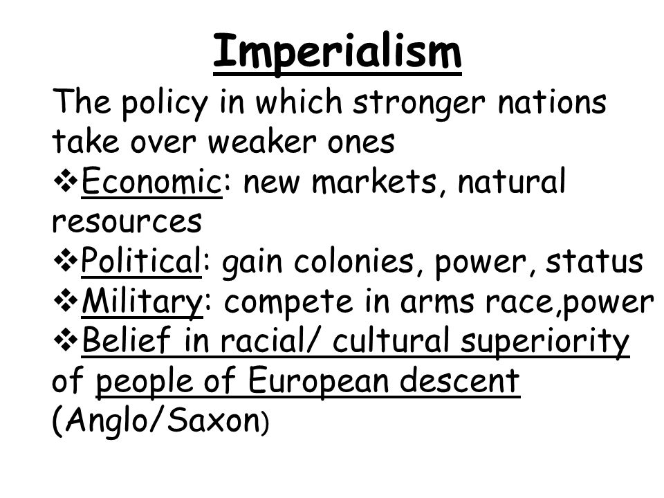 Imperialism The policy in which stronger nations take over weaker ones  Economic: new markets, natural resources  Political: gain colonies, power, s