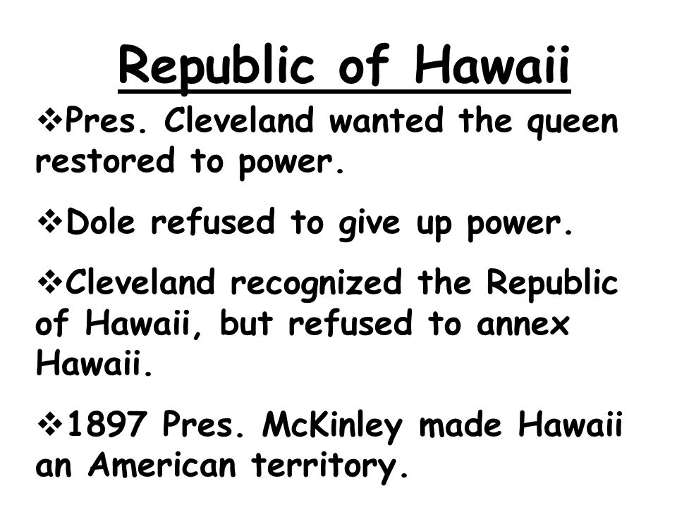 Republic of Hawaii  Pres. Cleveland wanted the queen restored to power.  Dole refused to give up power.  Cleveland recognized the Republic of Hawai