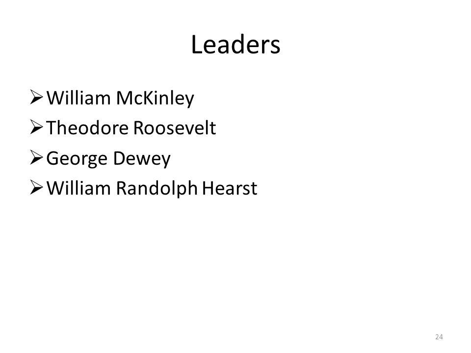 24 Leaders  William McKinley  Theodore Roosevelt  George Dewey  William Randolph Hearst