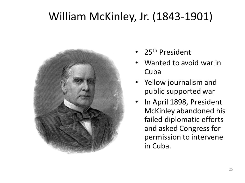 25 William McKinley, Jr. (1843-1901) 25 th President Wanted to avoid war in Cuba Yellow journalism and public supported war In April 1898, President M