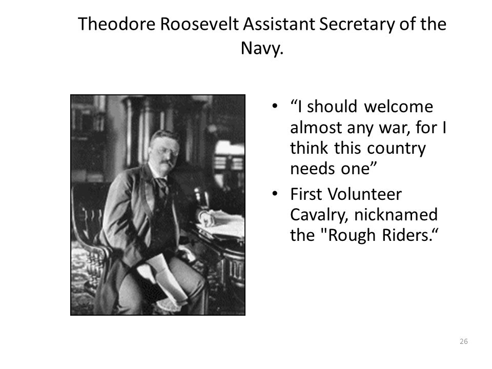 "26 Theodore Roosevelt Assistant Secretary of the Navy. ""I should welcome almost any war, for I think this country needs one"" First Volunteer Cavalry,"