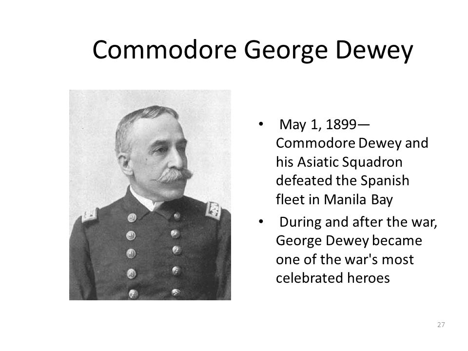 27 Commodore George Dewey May 1, 1899— Commodore Dewey and his Asiatic Squadron defeated the Spanish fleet in Manila Bay During and after the war, Geo