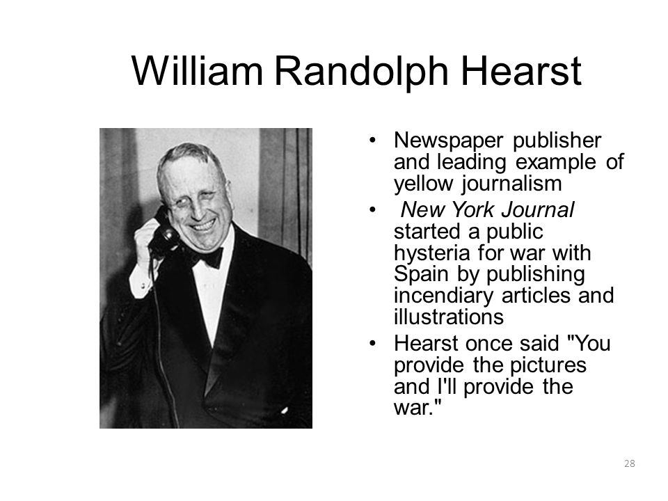 28 William Randolph Hearst Newspaper publisher and leading example of yellow journalism New York Journal started a public hysteria for war with Spain by publishing incendiary articles and illustrations Hearst once said You provide the pictures and I ll provide the war.