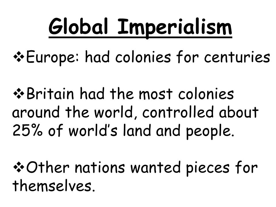 Global Imperialism  Europe: had colonies for centuries  Britain had the most colonies around the world, controlled about 25% of world's land and people.