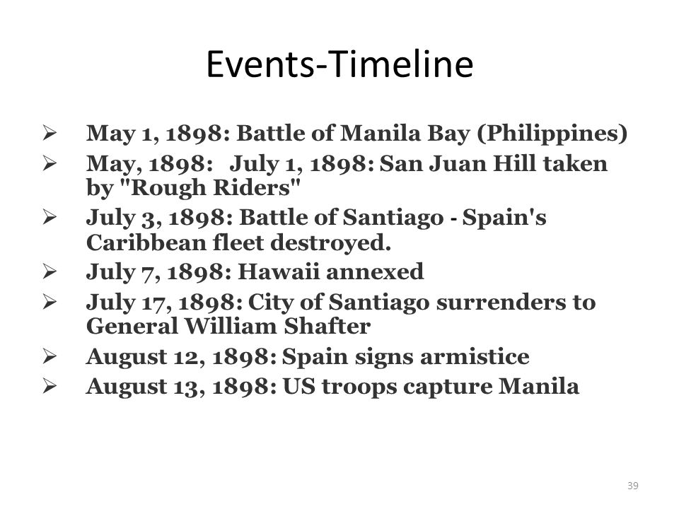 39 Events-Timeline  May 1, 1898: Battle of Manila Bay (Philippines)  May, 1898: July 1, 1898: San Juan Hill taken by