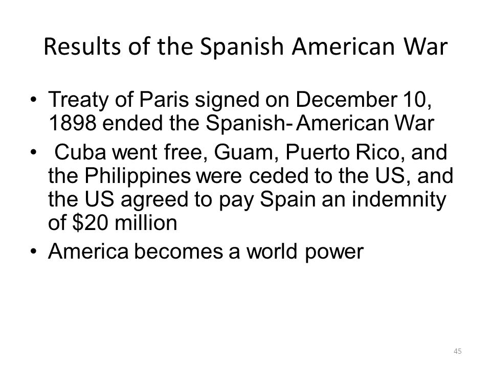 45 Results of the Spanish American War Treaty of Paris signed on December 10, 1898 ended the Spanish- American War Cuba went free, Guam, Puerto Rico, and the Philippines were ceded to the US, and the US agreed to pay Spain an indemnity of $20 million America becomes a world power