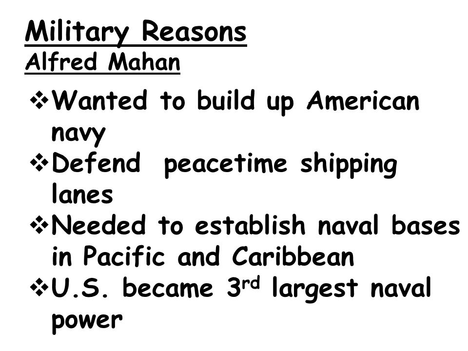 Military Reasons Alfred Mahan  Wanted to build up American navy  Defend peacetime shipping lanes  Needed to establish naval bases in Pacific and Caribbean  U.S.