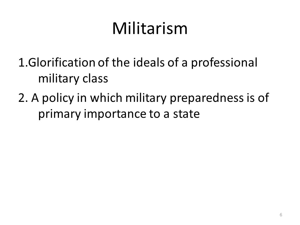 6 Militarism 1.Glorification of the ideals of a professional military class 2. A policy in which military preparedness is of primary importance to a s