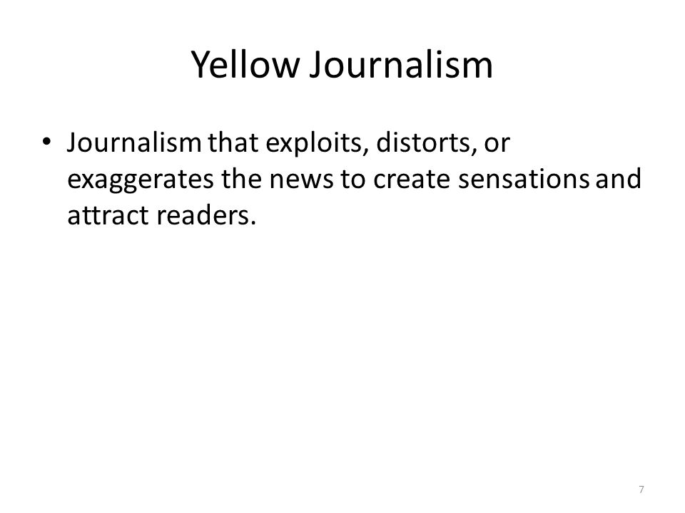 7 Yellow Journalism Journalism that exploits, distorts, or exaggerates the news to create sensations and attract readers.