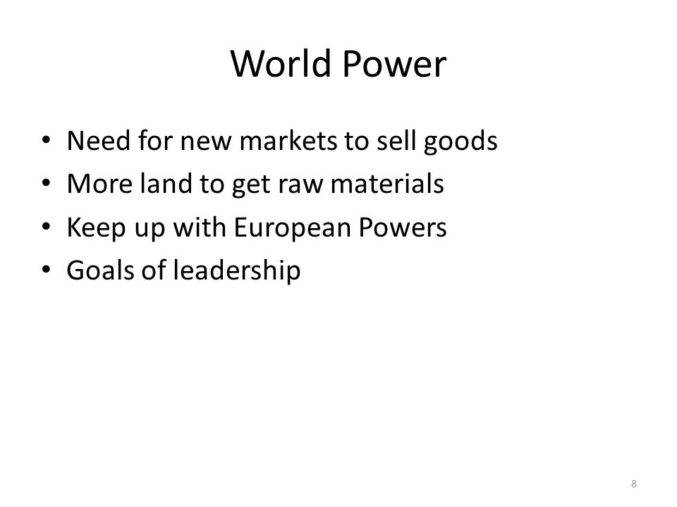 8 World Power Need for new markets to sell goods More land to get raw materials Keep up with European Powers Goals of leadership