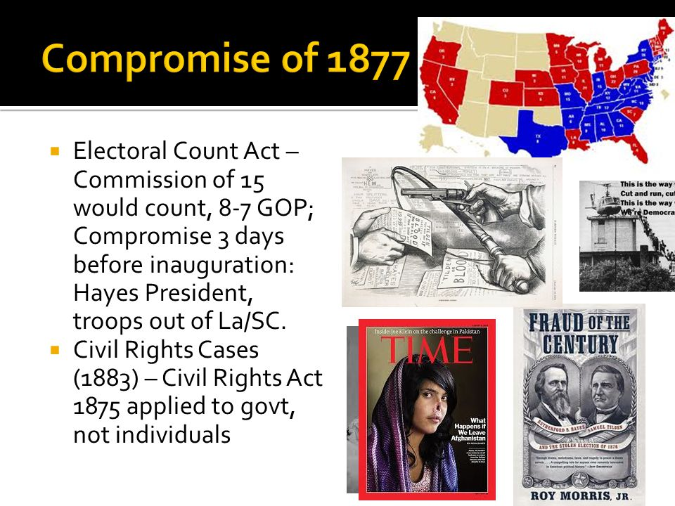  Electoral Count Act – Commission of 15 would count, 8-7 GOP; Compromise 3 days before inauguration: Hayes President, troops out of La/SC.