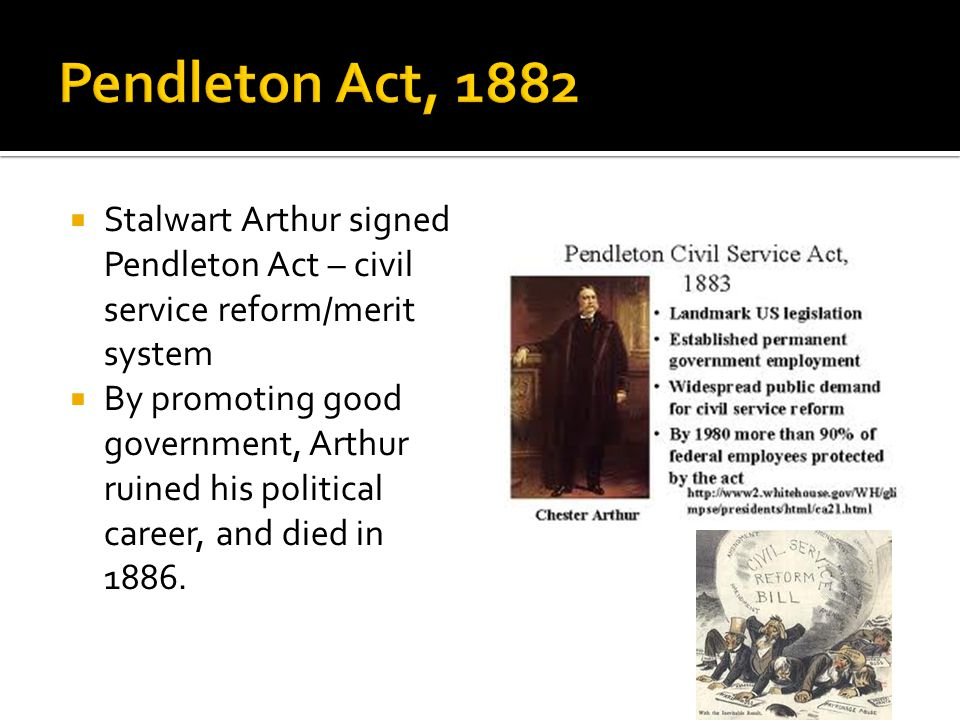  Stalwart Arthur signed Pendleton Act – civil service reform/merit system  By promoting good government, Arthur ruined his political career, and died in 1886.
