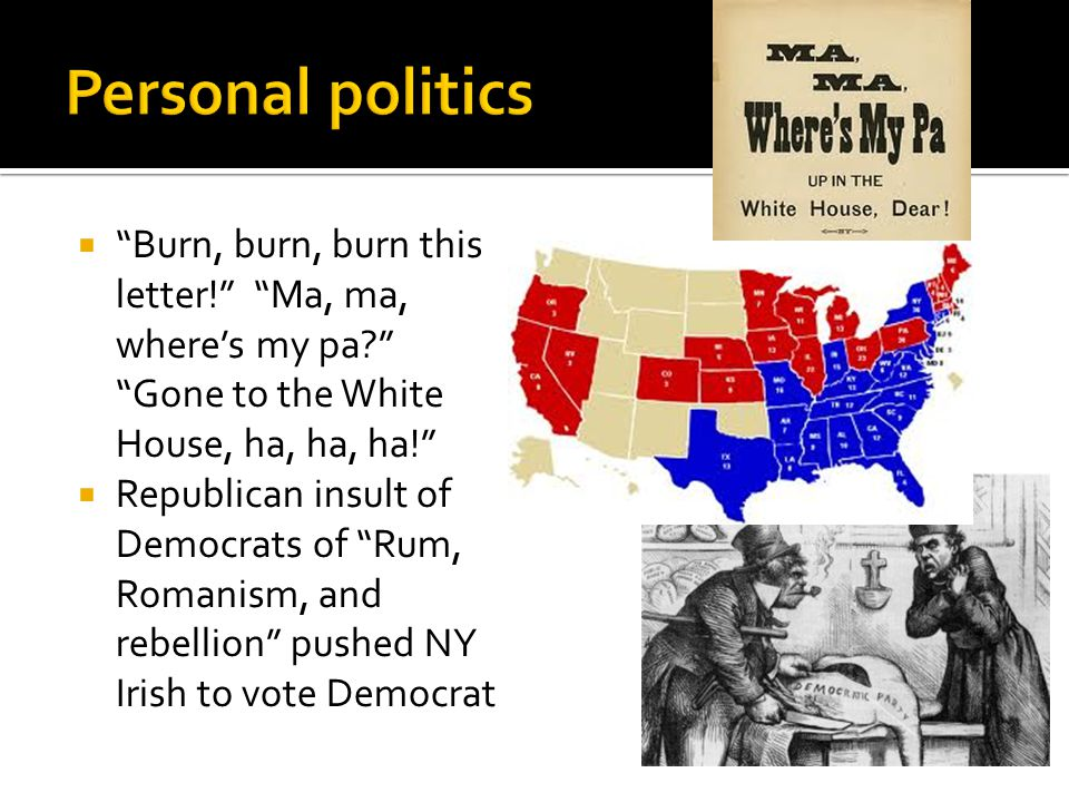  Burn, burn, burn this letter! Ma, ma, where's my pa Gone to the White House, ha, ha, ha!  Republican insult of Democrats of Rum, Romanism, and rebellion pushed NY Irish to vote Democrat