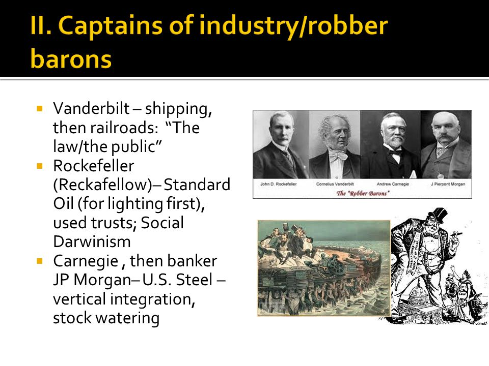  Vanderbilt – shipping, then railroads: The law/the public  Rockefeller (Reckafellow)– Standard Oil (for lighting first), used trusts; Social Darwinism  Carnegie, then banker JP Morgan– U.S.