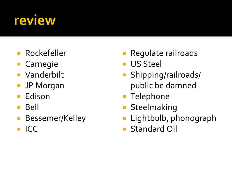  Rockefeller  Carnegie  Vanderbilt  JP Morgan  Edison  Bell  Bessemer/Kelley  ICC  Regulate railroads  US Steel  Shipping/railroads/ public