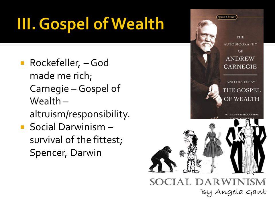  Rockefeller, – God made me rich; Carnegie – Gospel of Wealth – altruism/responsibility.  Social Darwinism – survival of the fittest; Spencer, Darwi