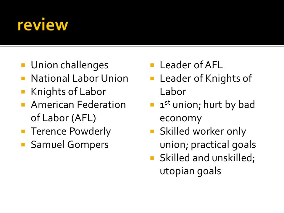  Union challenges  National Labor Union  Knights of Labor  American Federation of Labor (AFL)  Terence Powderly  Samuel Gompers  Leader of AFL  Leader of Knights of Labor  1 st union; hurt by bad economy  Skilled worker only union; practical goals  Skilled and unskilled; utopian goals