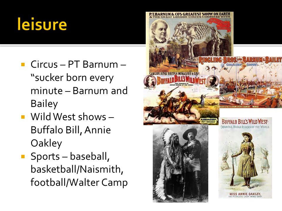 " Circus – PT Barnum – ""sucker born every minute – Barnum and Bailey  Wild West shows – Buffalo Bill, Annie Oakley  Sports – baseball, basketball/Na"