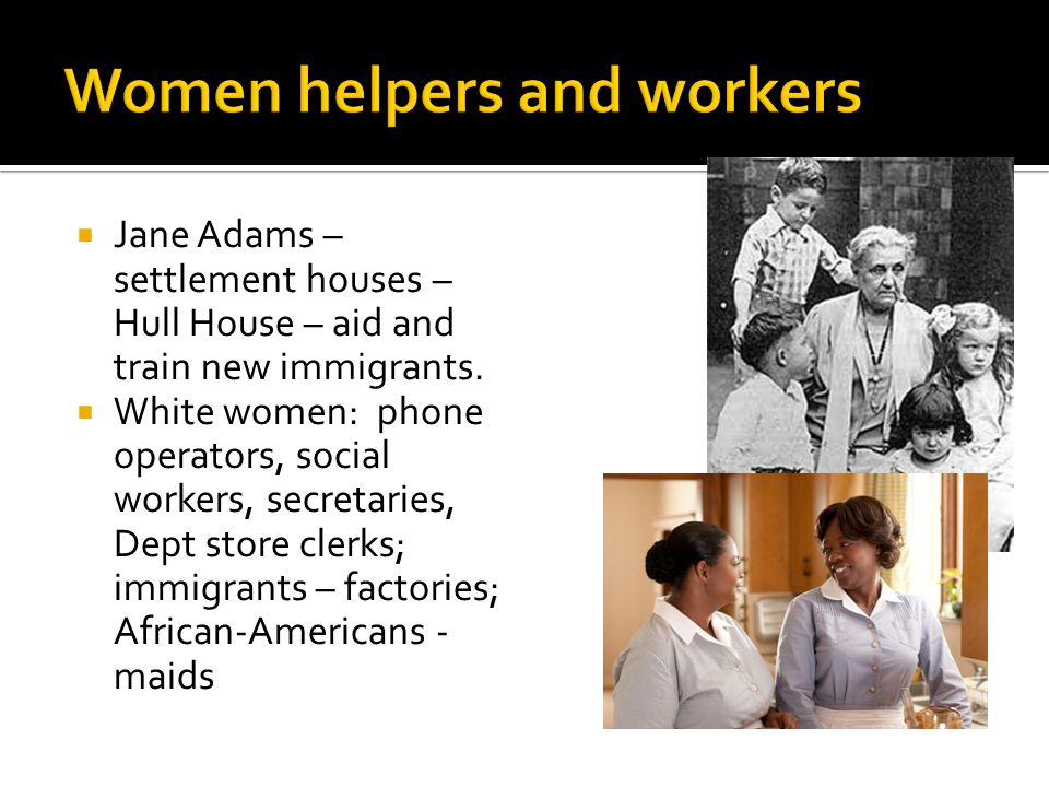  Jane Adams – settlement houses – Hull House – aid and train new immigrants.