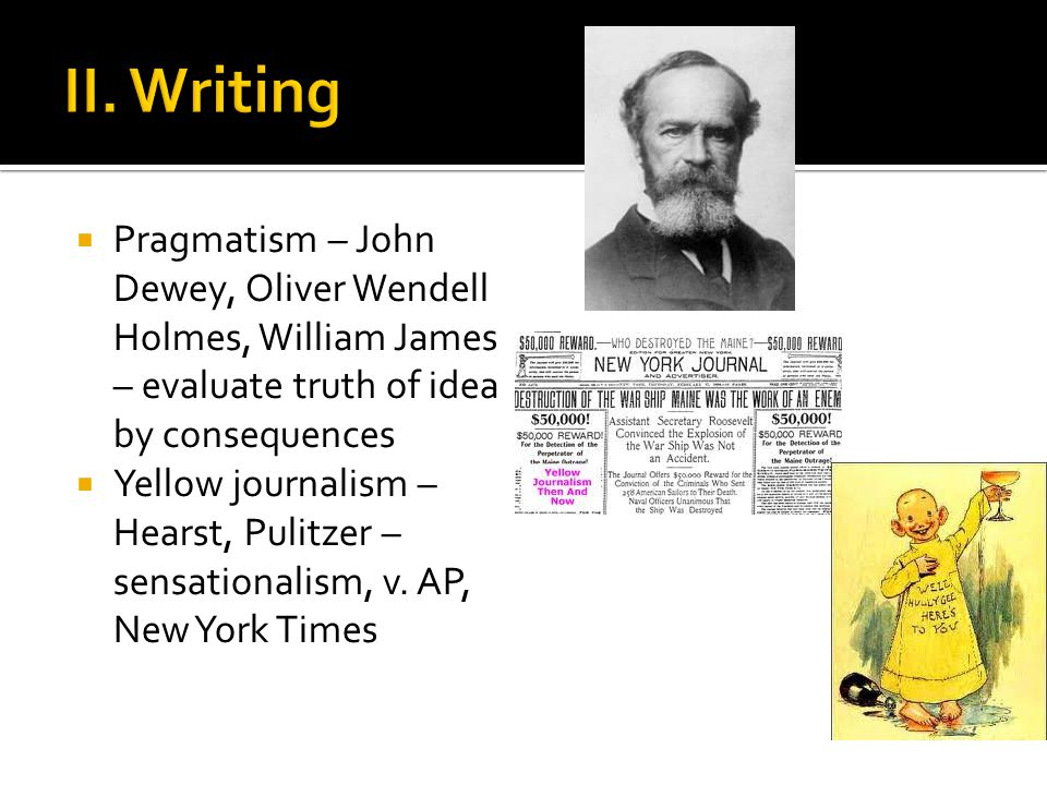  Pragmatism – John Dewey, Oliver Wendell Holmes, William James – evaluate truth of idea by consequences  Yellow journalism – Hearst, Pulitzer – sensationalism, v.