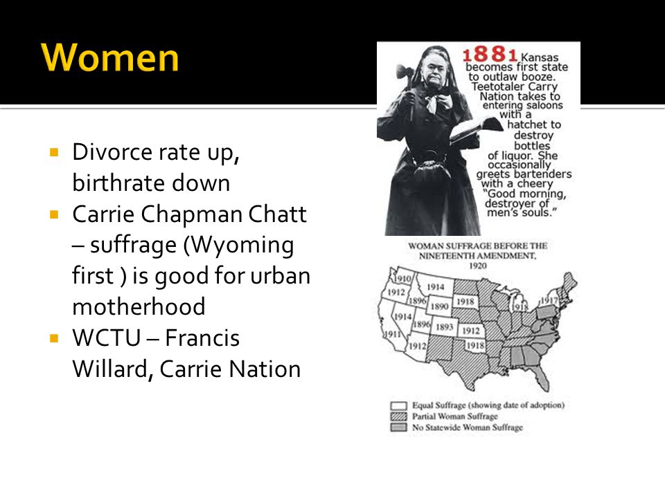  Divorce rate up, birthrate down  Carrie Chapman Chatt – suffrage (Wyoming first ) is good for urban motherhood  WCTU – Francis Willard, Carrie Nation