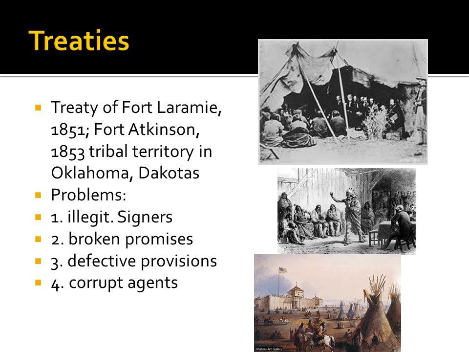 Treaty of Fort Laramie, 1851; Fort Atkinson, 1853 tribal territory in Oklahoma, Dakotas  Problems:  1. illegit. Signers  2. broken promises  3.