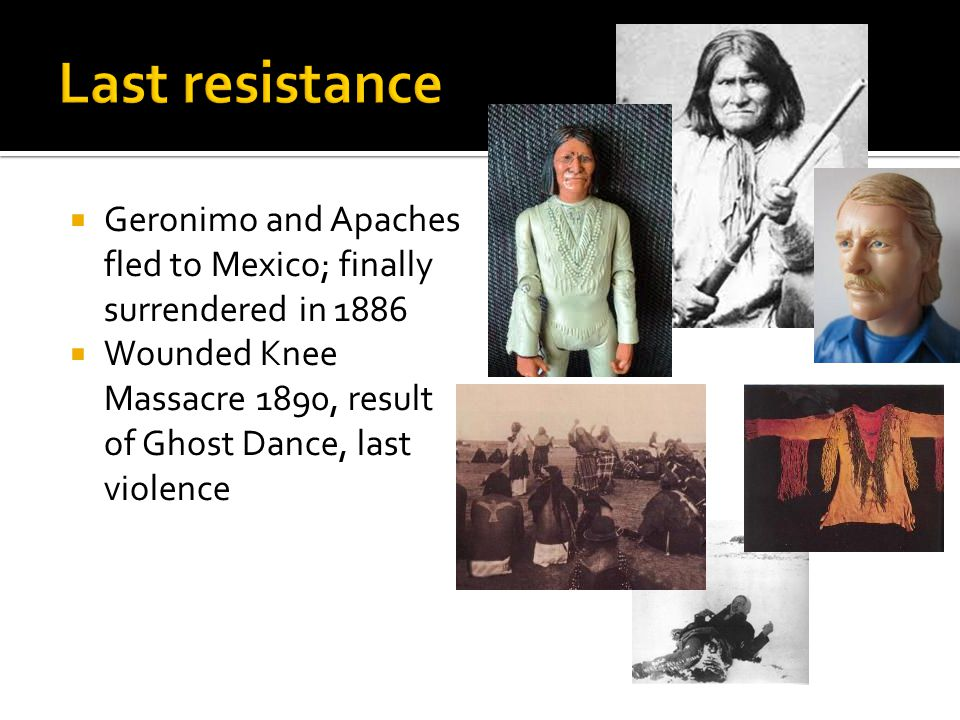  Geronimo and Apaches fled to Mexico; finally surrendered in 1886  Wounded Knee Massacre 1890, result of Ghost Dance, last violence