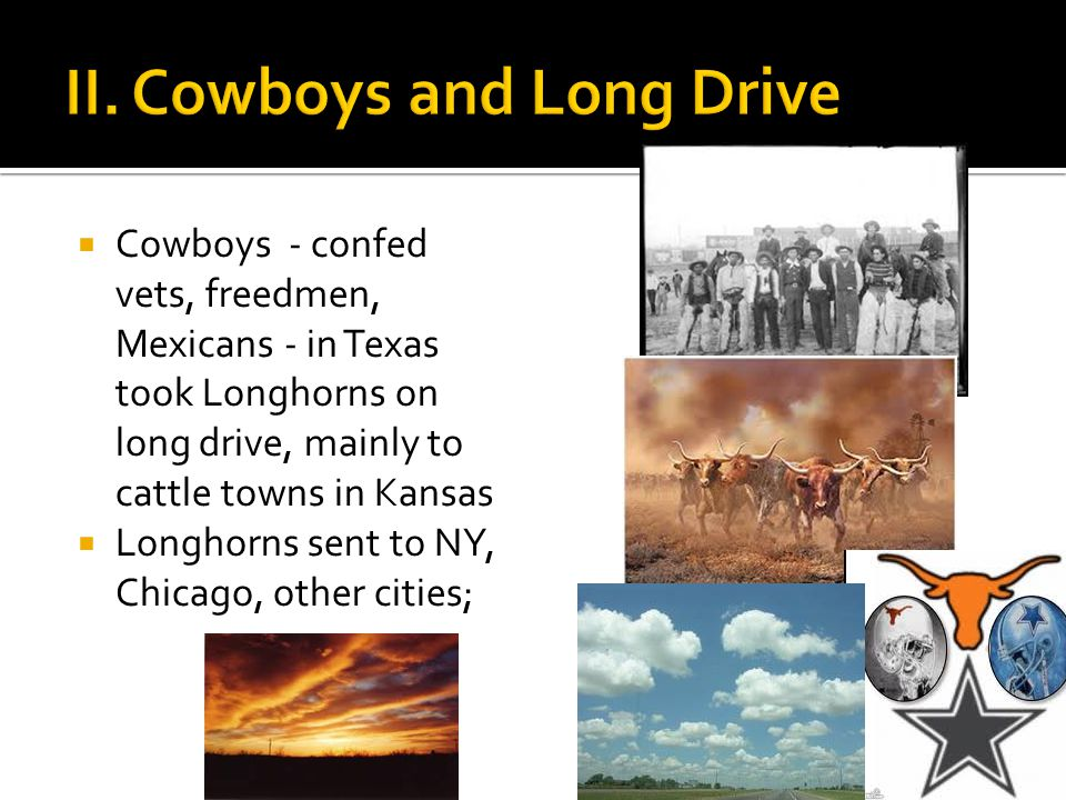  Cowboys - confed vets, freedmen, Mexicans - in Texas took Longhorns on long drive, mainly to cattle towns in Kansas  Longhorns sent to NY, Chicago, other cities;