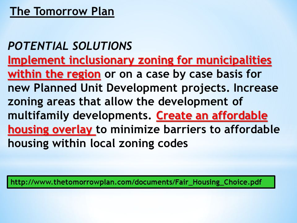 The Tomorrow Plan POTENTIAL SOLUTIONS Implement inclusionary zoning for municipalities within the region Create an affordable housing overlay Implemen