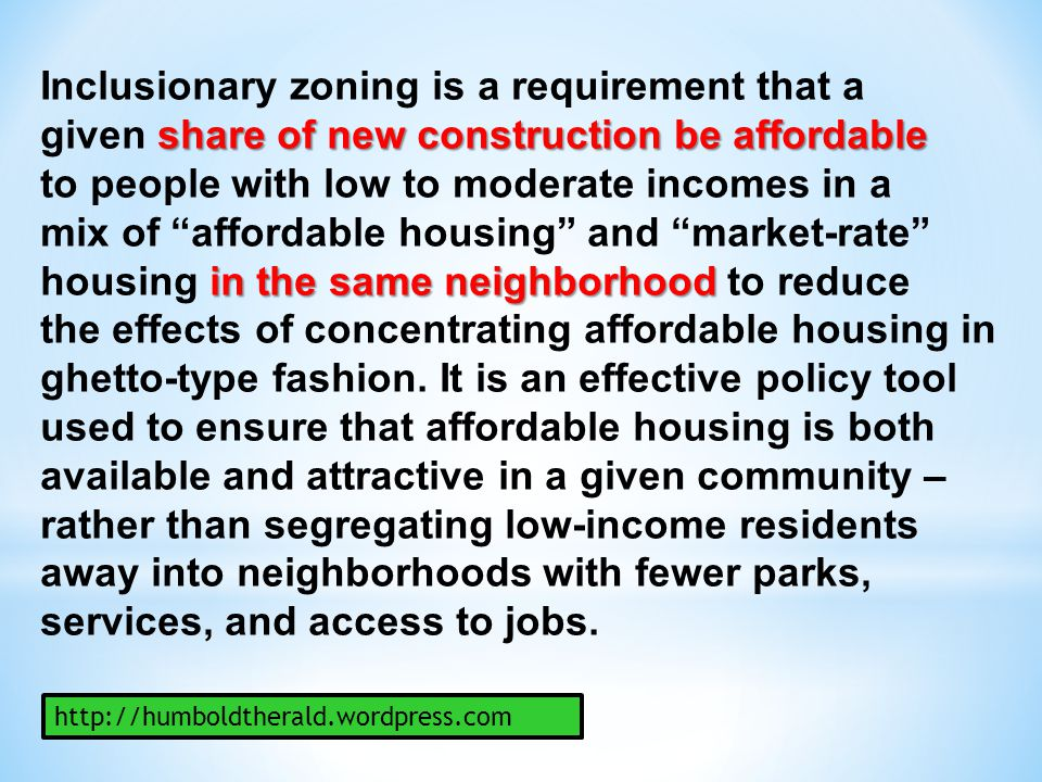 Inclusionary zoning is a requirement that a share of new construction be affordable given share of new construction be affordable to people with low t