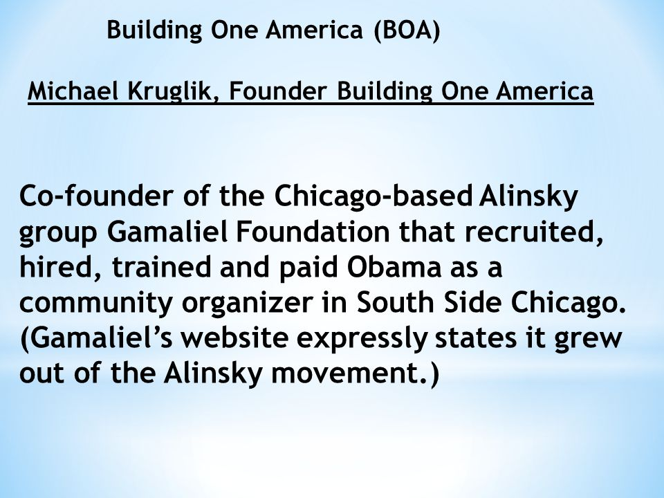 Building One America (BOA) Michael Kruglik, Founder Building One America Co-founder of the Chicago-based Alinsky group Gamaliel Foundation that recrui