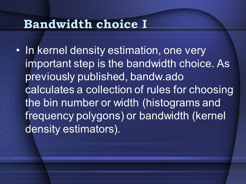 Bandwidth choice I In kernel density estimation, one very important step is the bandwidth choice.