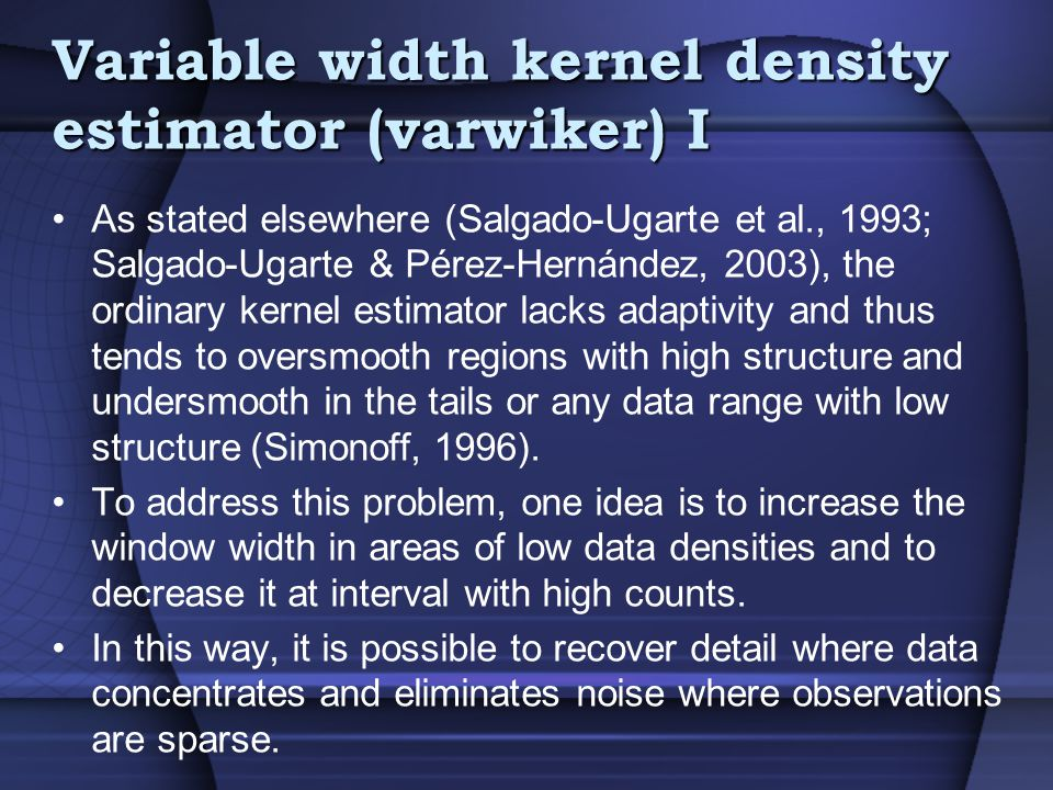 Variable width kernel density estimator (varwiker) I As stated elsewhere (Salgado-Ugarte et al., 1993; Salgado-Ugarte & Pérez-Hernández, 2003), the ordinary kernel estimator lacks adaptivity and thus tends to oversmooth regions with high structure and undersmooth in the tails or any data range with low structure (Simonoff, 1996).