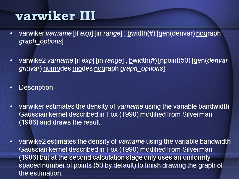 varwiker III varwiker varname [if exp] [in range], bwidth(#) [gen(denvar) nograph graph_options] varwike2 varname [if exp] [in range], bwidth(#) [npoint(50) [gen(denvar gridvar) numodes modes nograph graph_options] Description varwiker estimates the density of varname using the variable bandwidth Gaussian kernel described in Fox (1990) modified from Silverman (1986) and draws the result.