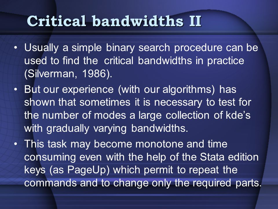 Critical bandwidths II Usually a simple binary search procedure can be used to find the critical bandwidths in practice (Silverman, 1986).