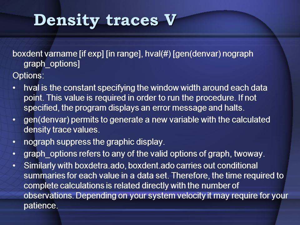 Density traces V boxdent varname [if exp] [in range], hval(#) [gen(denvar) nograph graph_options] Options: hval is the constant specifying the window width around each data point.