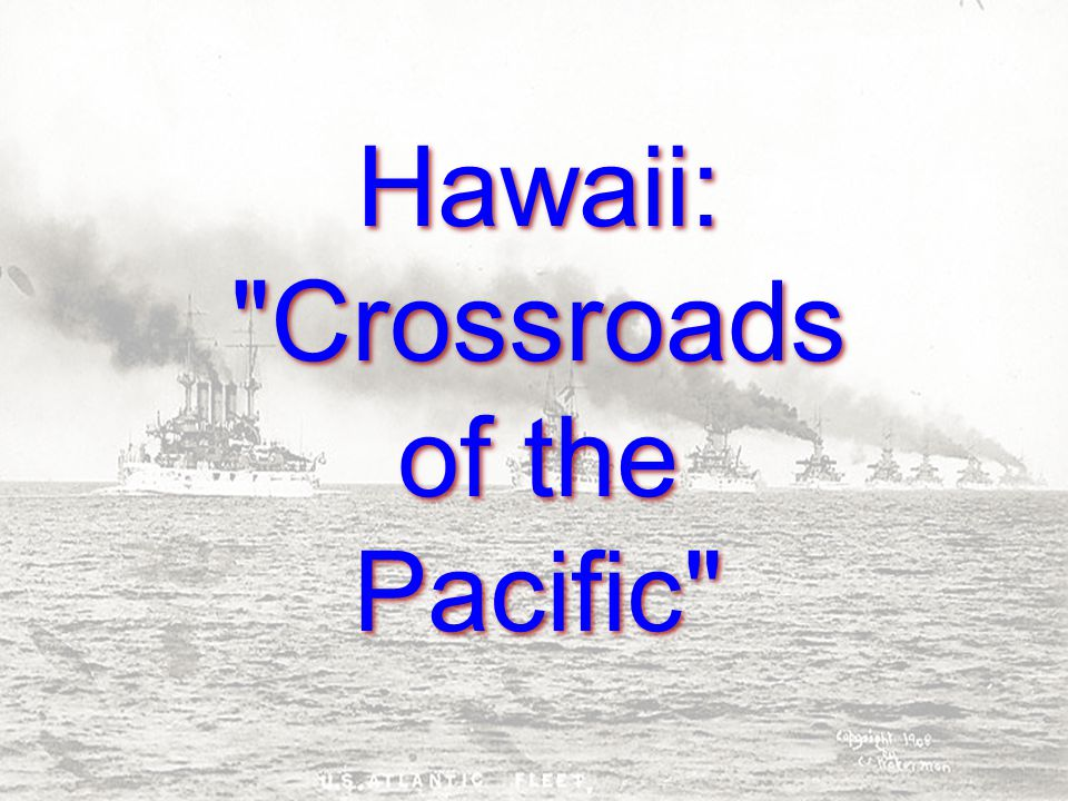Hawaii: Crossroads of the Pacific Hawaii: Crossroads of the Pacific