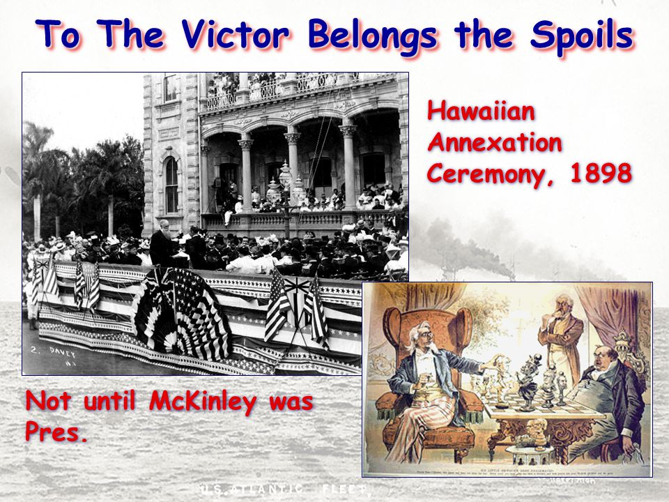 To The Victor Belongs the Spoils Hawaiian Annexation Ceremony, 1898 Not until McKinley was Pres.