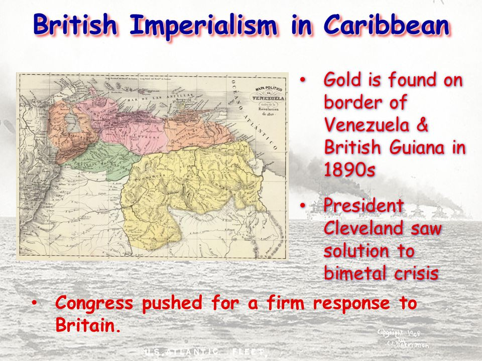 British Imperialism in Caribbean Gold is found on border of Venezuela & British Guiana in 1890s President Cleveland saw solution to bimetal crisis Gold is found on border of Venezuela & British Guiana in 1890s President Cleveland saw solution to bimetal crisis Congress pushed for a firm response to Britain.