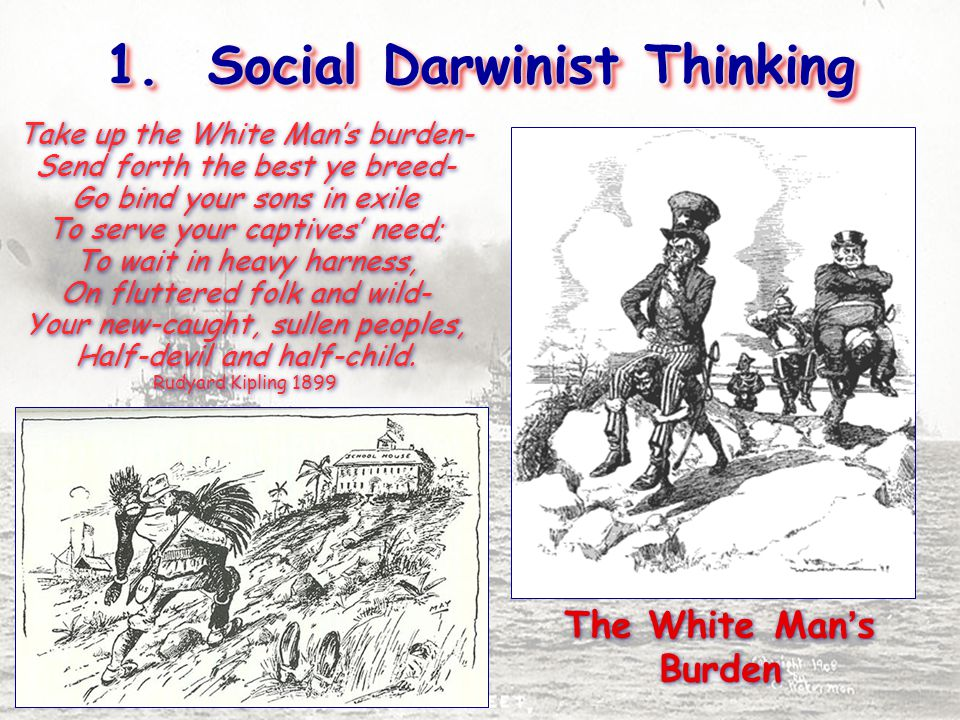 1. Social Darwinist Thinking The White Man's Burden Take up the White Man's burden- Send forth the best ye breed- Go bind your sons in exile To serve