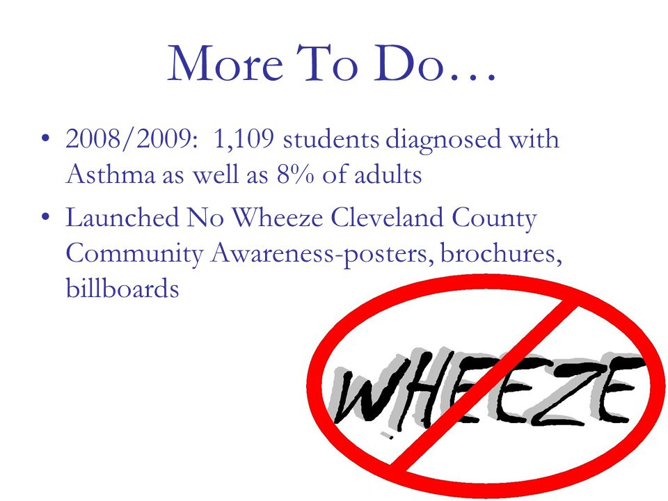 More To Do… 2008/2009: 1,109 students diagnosed with Asthma as well as 8% of adults Launched No Wheeze Cleveland County Community Awareness-posters, brochures, billboards