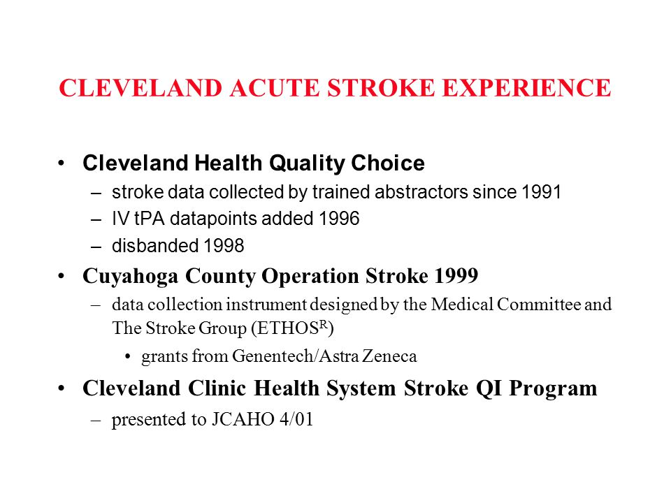 CLEVELAND ACUTE STROKE EXPERIENCE Cleveland Health Quality Choice –stroke data collected by trained abstractors since 1991 –IV tPA datapoints added 19